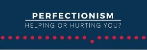 PERFECTIONISM – AN ENEMY OF GOOD